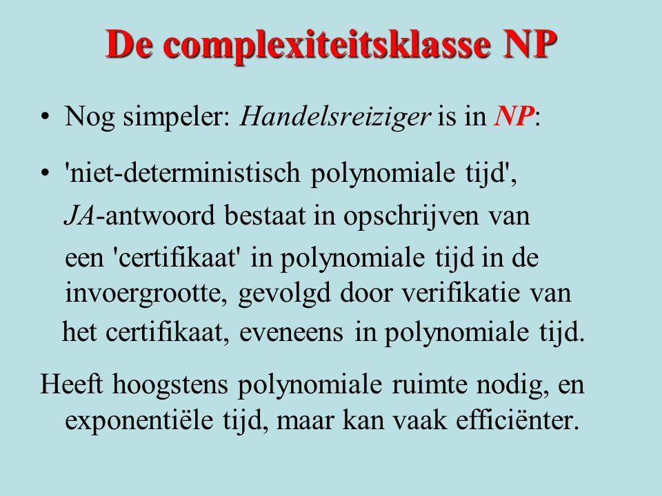 De complexiteitsklasse NP Nog simpeler: Handelsreiziger is in NP: 'niet-deterministisch polynomiale tijd', JA-antwoord bestaat in opschrijven van een