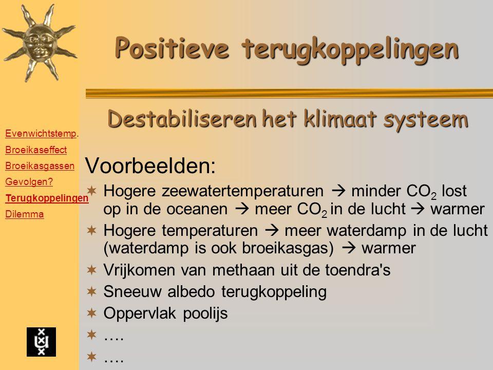Positieve terugkoppelingen Voorbeelden:  Hogere zeewatertemperaturen  minder CO 2 lost op in de oceanen  meer CO 2 in de lucht  warmer  Hogere te