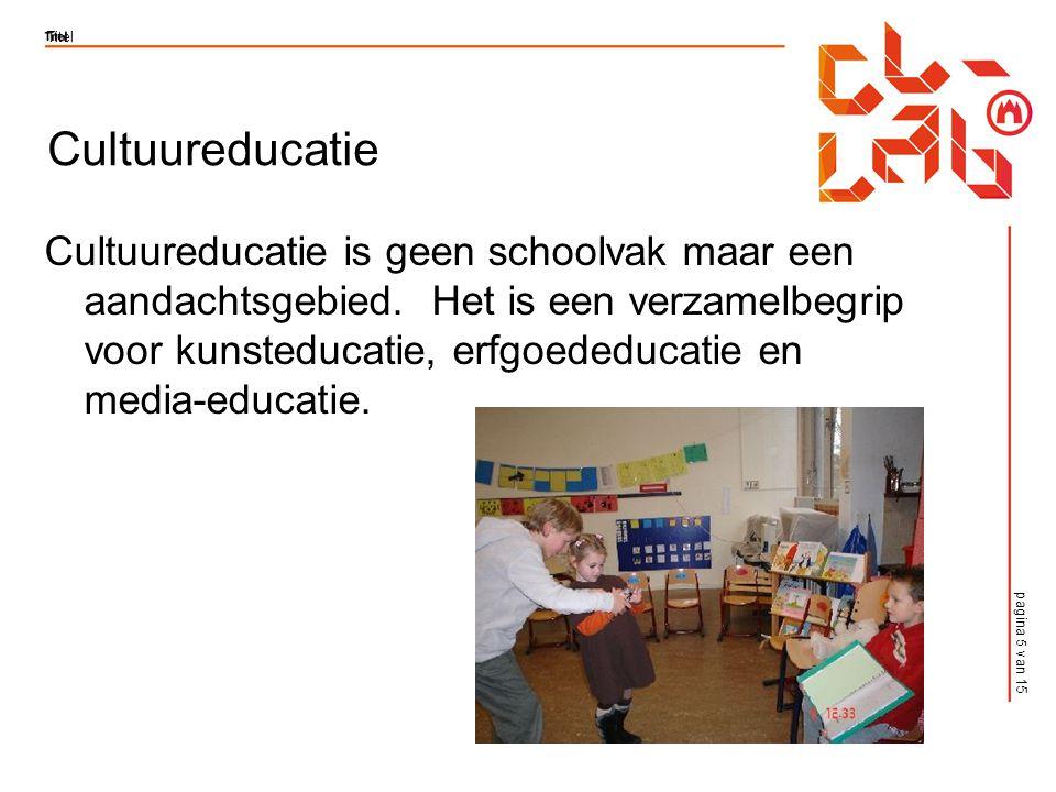 pagina 5 van 15 Titel Cultuureducatie Cultuureducatie is geen schoolvak maar een aandachtsgebied.