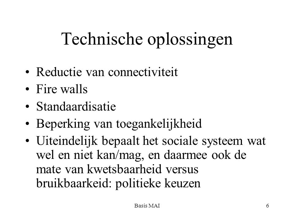 Basis MAI6 Technische oplossingen Reductie van connectiviteit Fire walls Standaardisatie Beperking van toegankelijkheid Uiteindelijk bepaalt het sociale systeem wat wel en niet kan/mag, en daarmee ook de mate van kwetsbaarheid versus bruikbaarkeid: politieke keuzen