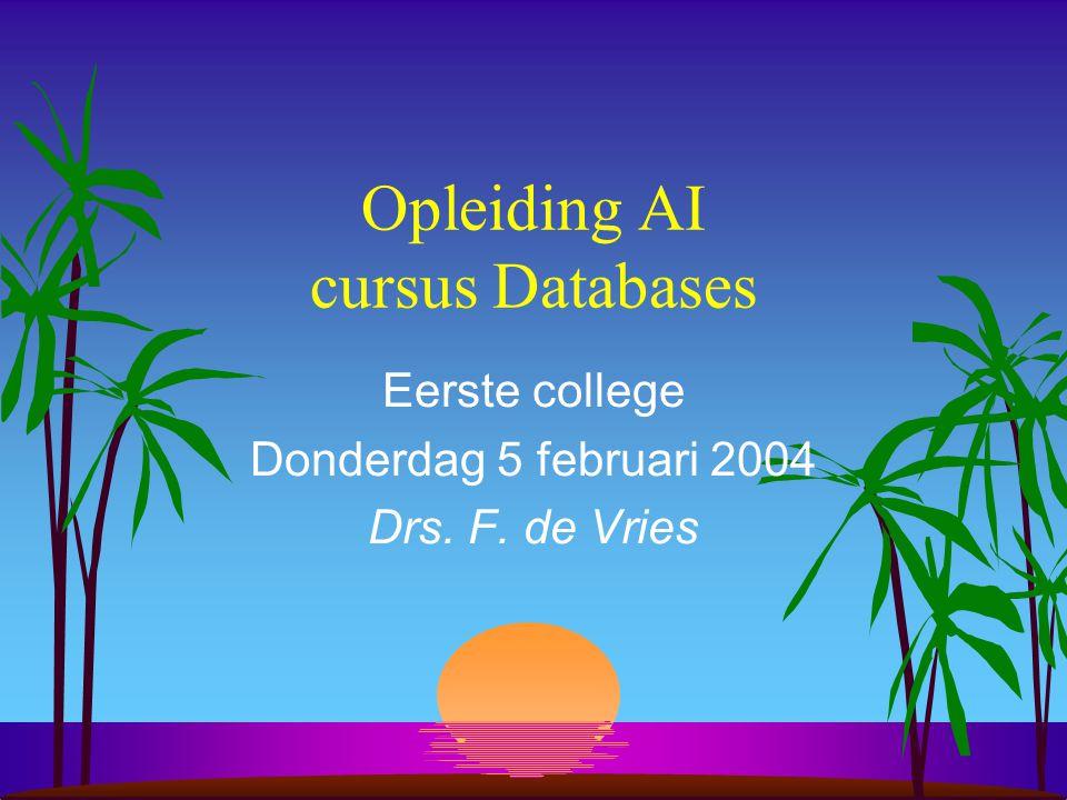 Opleiding AI cursus Databases Eerste college Donderdag 5 februari 2004 Drs. F. de Vries