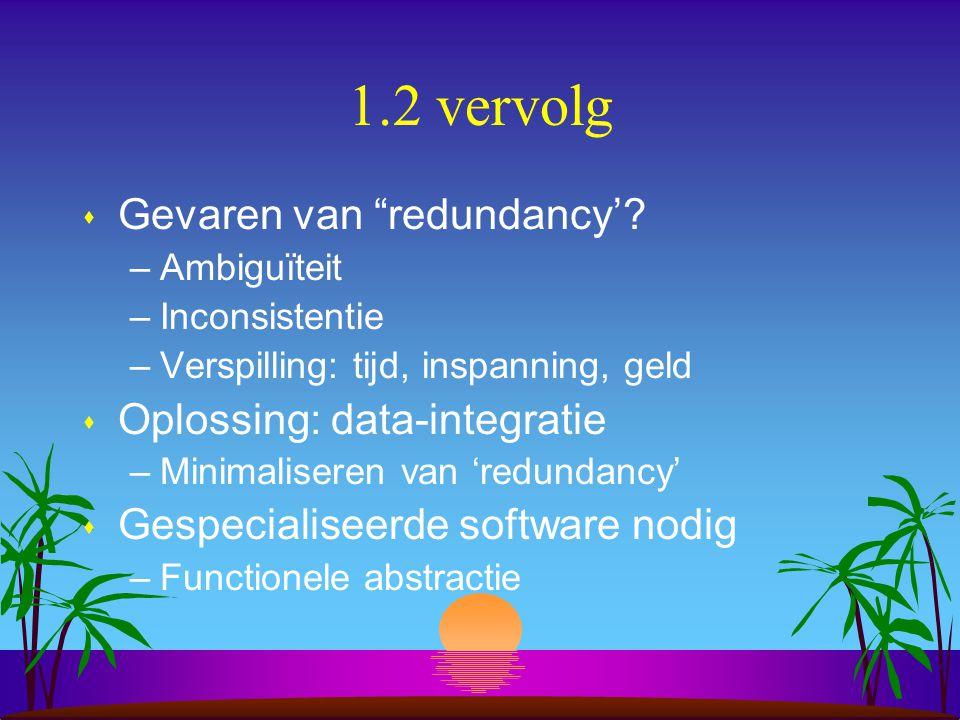 """1.2 vervolg s Gevaren van """"redundancy'? –Ambiguïteit –Inconsistentie –Verspilling: tijd, inspanning, geld s Oplossing: data-integratie –Minimaliseren"""
