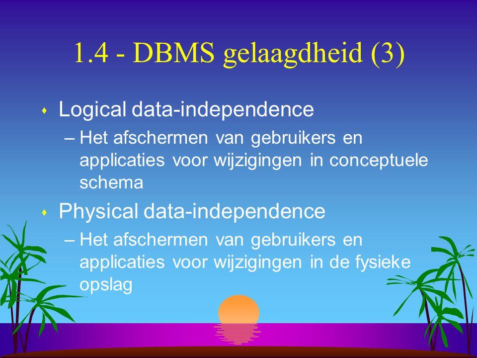 1.4 - DBMS gelaagdheid (3) s Logical data-independence –Het afschermen van gebruikers en applicaties voor wijzigingen in conceptuele schema s Physical