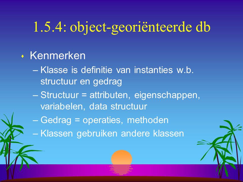 1.5.4: object-georiënteerde db s Kenmerken –Klasse is definitie van instanties w.b. structuur en gedrag –Structuur = attributen, eigenschappen, variab