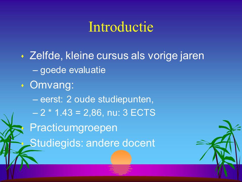 Introductie s Zelfde, kleine cursus als vorige jaren –goede evaluatie s Omvang: –eerst: 2 oude studiepunten, –2 * 1.43 = 2,86, nu: 3 ECTS s Practicumg