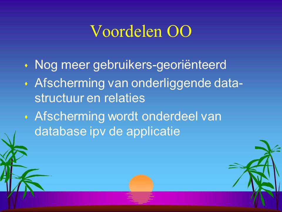 Voordelen OO s Nog meer gebruikers-georiënteerd s Afscherming van onderliggende data- structuur en relaties s Afscherming wordt onderdeel van database