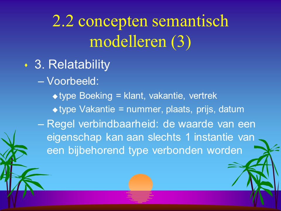 2.2 concepten semantisch modelleren (3) s 3. Relatability –Voorbeeld: u type Boeking = klant, vakantie, vertrek u type Vakantie = nummer, plaats, prij