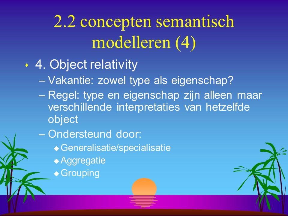 2.2 concepten semantisch modelleren (4) s 4. Object relativity –Vakantie: zowel type als eigenschap? –Regel: type en eigenschap zijn alleen maar versc