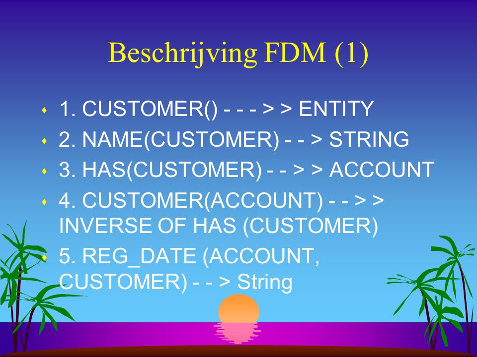 Beschrijving FDM (1) s 1. CUSTOMER() - - - > > ENTITY s 2. NAME(CUSTOMER) - - > STRING s 3. HAS(CUSTOMER) - - > > ACCOUNT s 4. CUSTOMER(ACCOUNT) - - >