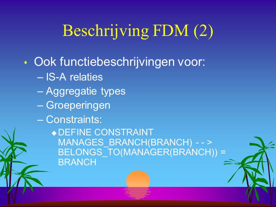 Beschrijving FDM (2) s Ook functiebeschrijvingen voor: –IS-A relaties –Aggregatie types –Groeperingen –Constraints: u DEFINE CONSTRAINT MANAGES_BRANCH