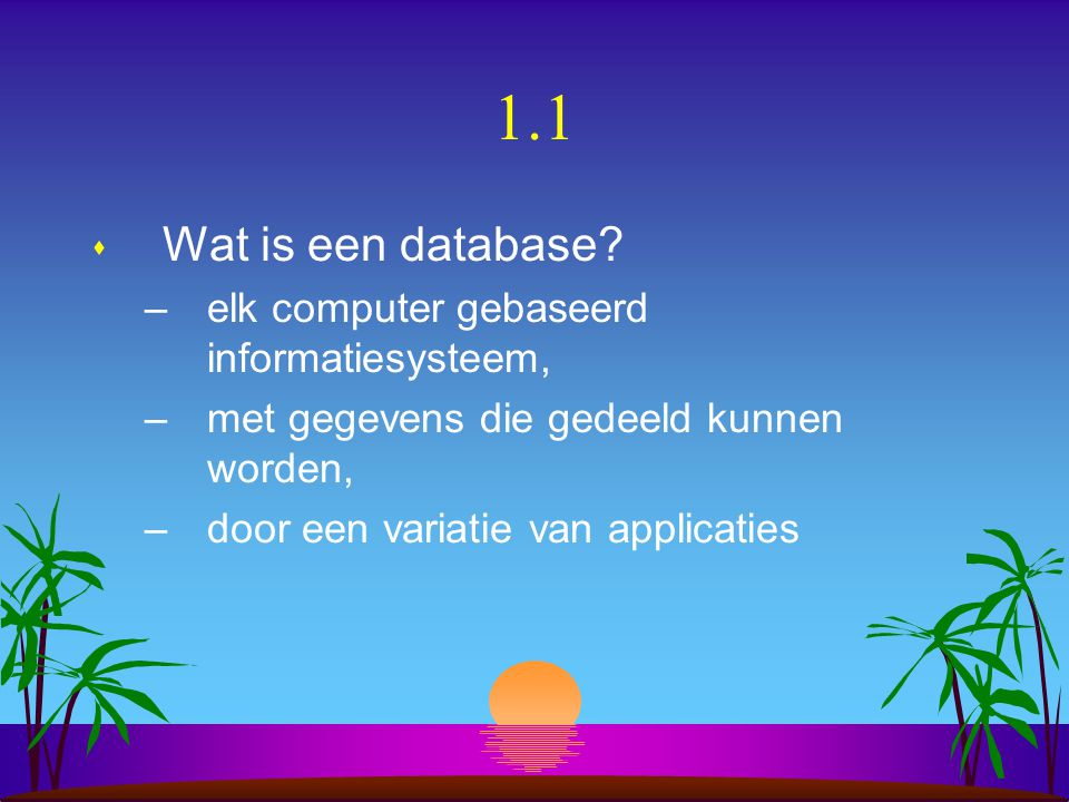 1.1 s Wat is een database? –elk computer gebaseerd informatiesysteem, –met gegevens die gedeeld kunnen worden, –door een variatie van applicaties