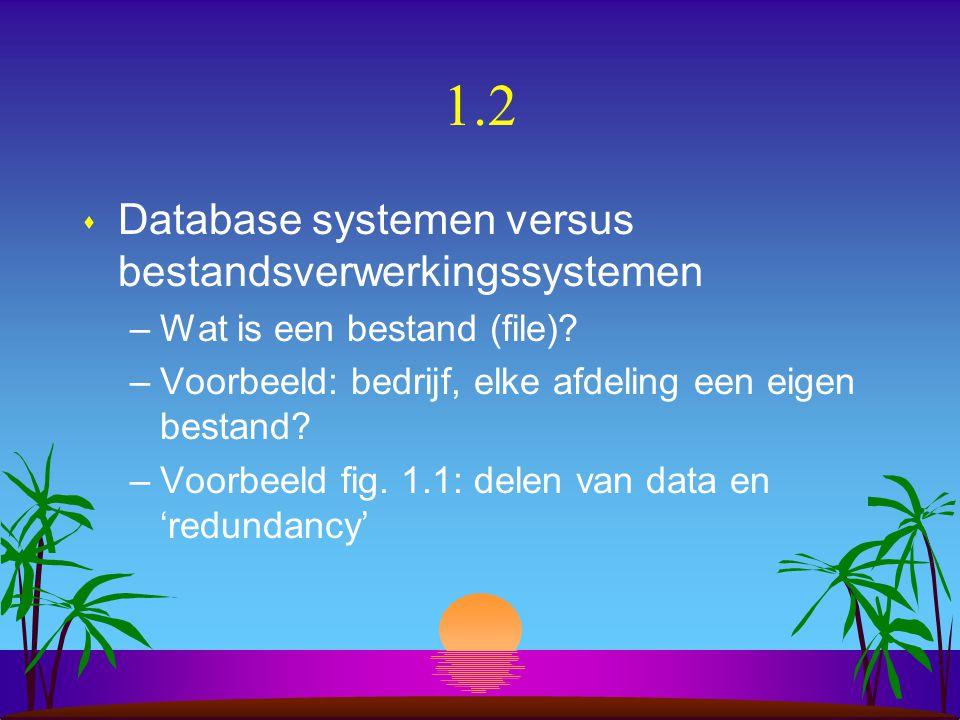 1.2 s Database systemen versus bestandsverwerkingssystemen –Wat is een bestand (file)? –Voorbeeld: bedrijf, elke afdeling een eigen bestand? –Voorbeel
