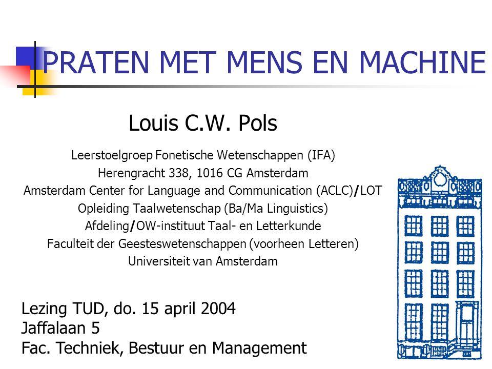 PRATEN MET MENS EN MACHINE Louis C.W. Pols Leerstoelgroep Fonetische Wetenschappen (IFA) Herengracht 338, 1016 CG Amsterdam Amsterdam Center for Langu