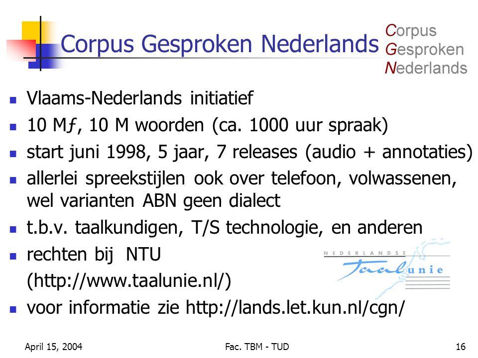 April 15, 2004Fac. TBM - TUD16 Corpus Gesproken Nederlands Vlaams-Nederlands initiatief 10 Mƒ, 10 M woorden (ca. 1000 uur spraak) start juni 1998, 5 j