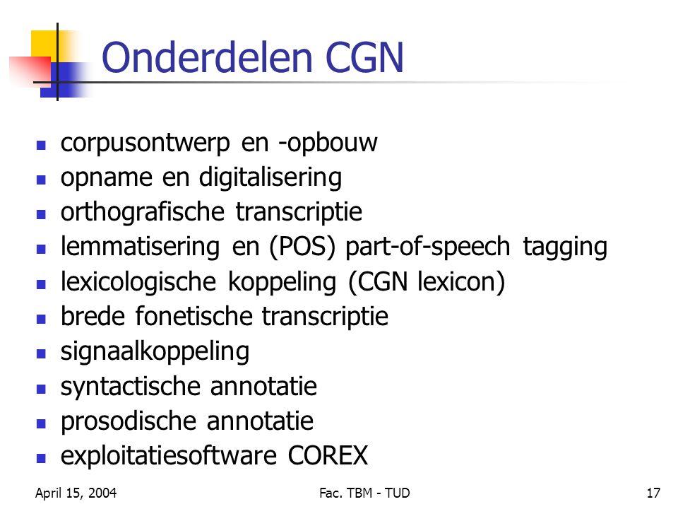 April 15, 2004Fac. TBM - TUD17 Onderdelen CGN corpusontwerp en -opbouw opname en digitalisering orthografische transcriptie lemmatisering en (POS) par