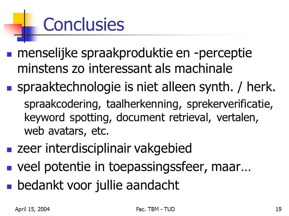 April 15, 2004Fac. TBM - TUD19 Conclusies menselijke spraakproduktie en -perceptie minstens zo interessant als machinale spraaktechnologie is niet all