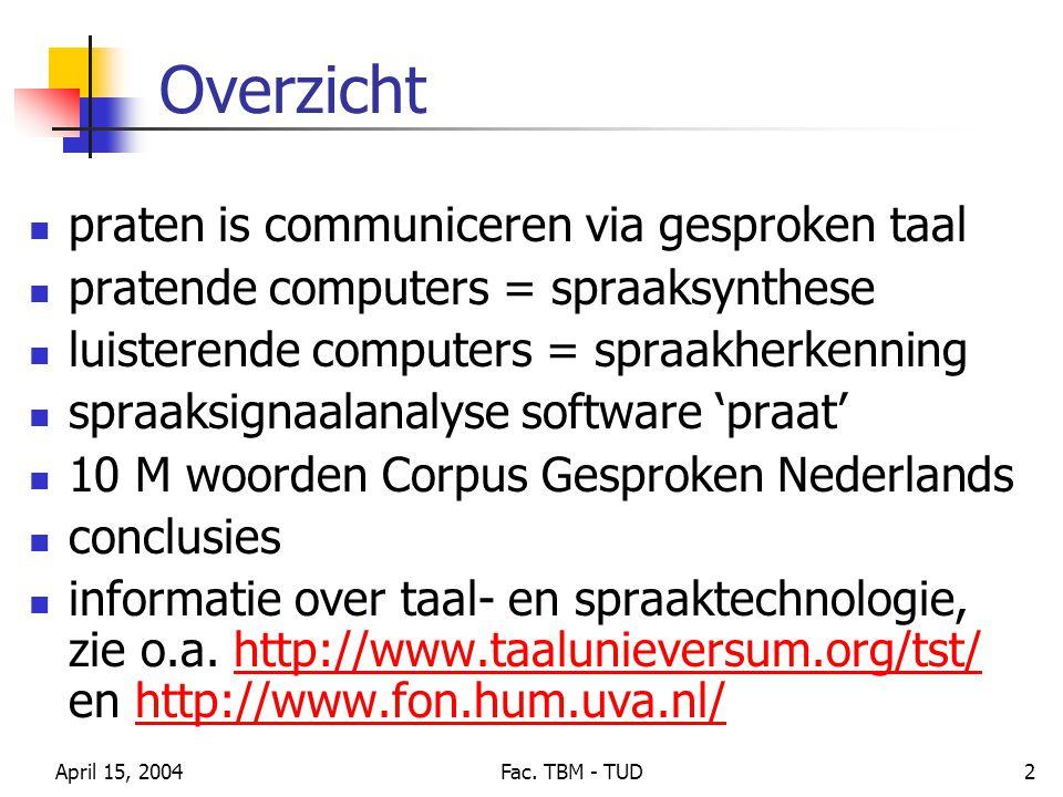April 15, 2004Fac. TBM - TUD2 Overzicht praten is communiceren via gesproken taal pratende computers = spraaksynthese luisterende computers = spraakhe