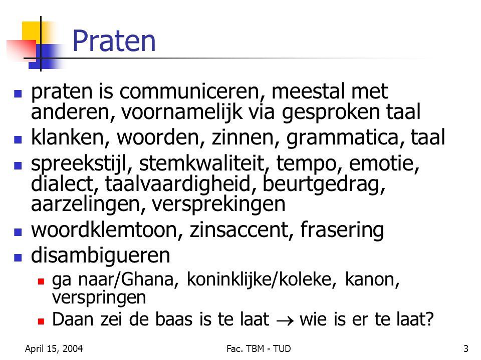 April 15, 2004Fac. TBM - TUD3 Praten praten is communiceren, meestal met anderen, voornamelijk via gesproken taal klanken, woorden, zinnen, grammatica