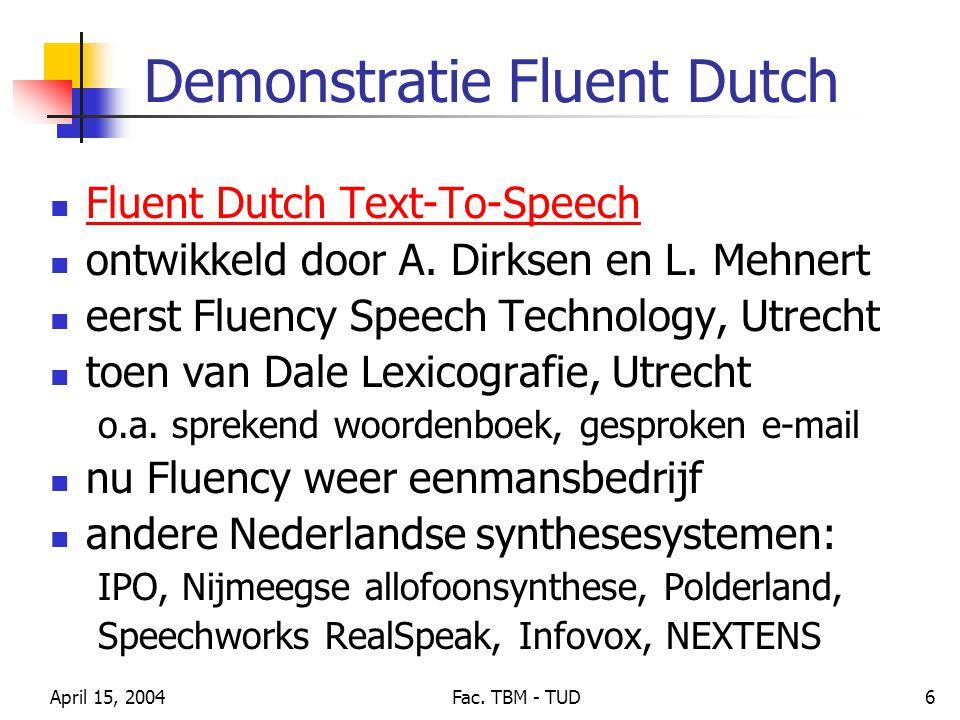 April 15, 2004Fac. TBM - TUD6 Demonstratie Fluent Dutch Fluent Dutch Text-To-Speech ontwikkeld door A. Dirksen en L. Mehnert eerst Fluency Speech Tech