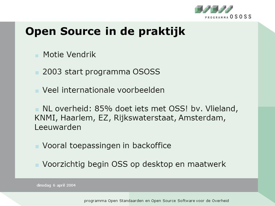 dinsdag 6 april 2004 programma Open Standaarden en Open Source Software voor de Overheid Open Source in de praktijk  Motie Vendrik  2003 start programma OSOSS  Veel internationale voorbeelden  NL overheid: 85% doet iets met OSS.