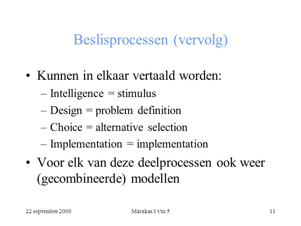 22 september 2000Marakas 1 t/m 511 Beslisprocessen (vervolg) Kunnen in elkaar vertaald worden: –Intelligence = stimulus –Design = problem definition –Choice = alternative selection –Implementation = implementation Voor elk van deze deelprocessen ook weer (gecombineerde) modellen