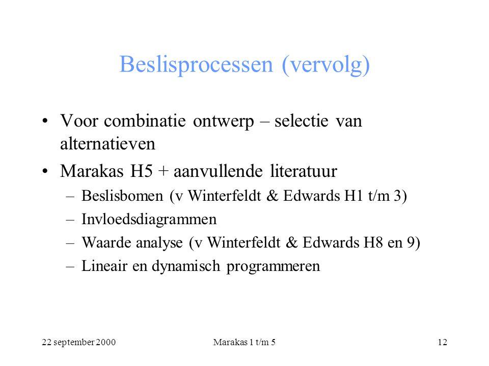 22 september 2000Marakas 1 t/m 512 Beslisprocessen (vervolg) Voor combinatie ontwerp – selectie van alternatieven Marakas H5 + aanvullende literatuur –Beslisbomen (v Winterfeldt & Edwards H1 t/m 3) –Invloedsdiagrammen –Waarde analyse (v Winterfeldt & Edwards H8 en 9) –Lineair en dynamisch programmeren