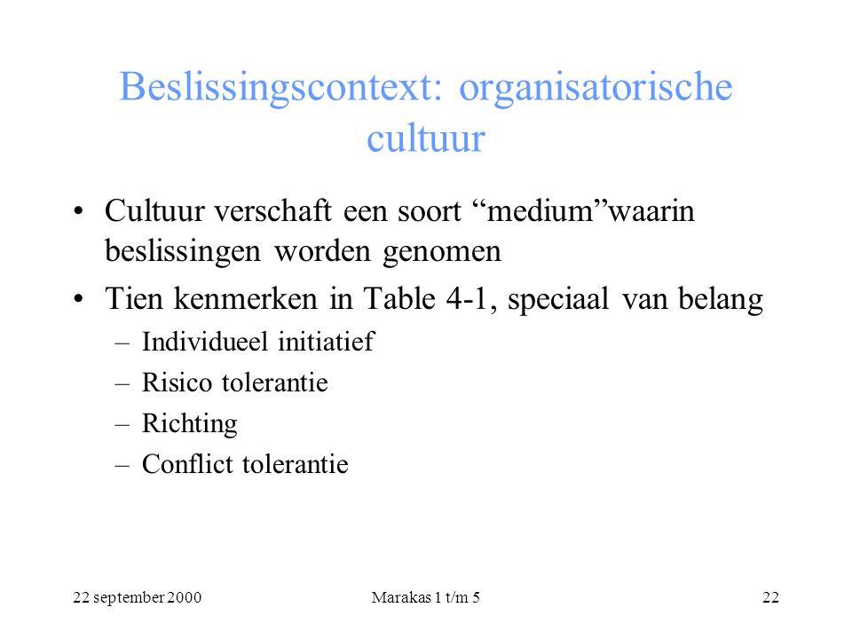 22 september 2000Marakas 1 t/m 522 Beslissingscontext: organisatorische cultuur Cultuur verschaft een soort medium waarin beslissingen worden genomen Tien kenmerken in Table 4-1, speciaal van belang –Individueel initiatief –Risico tolerantie –Richting –Conflict tolerantie