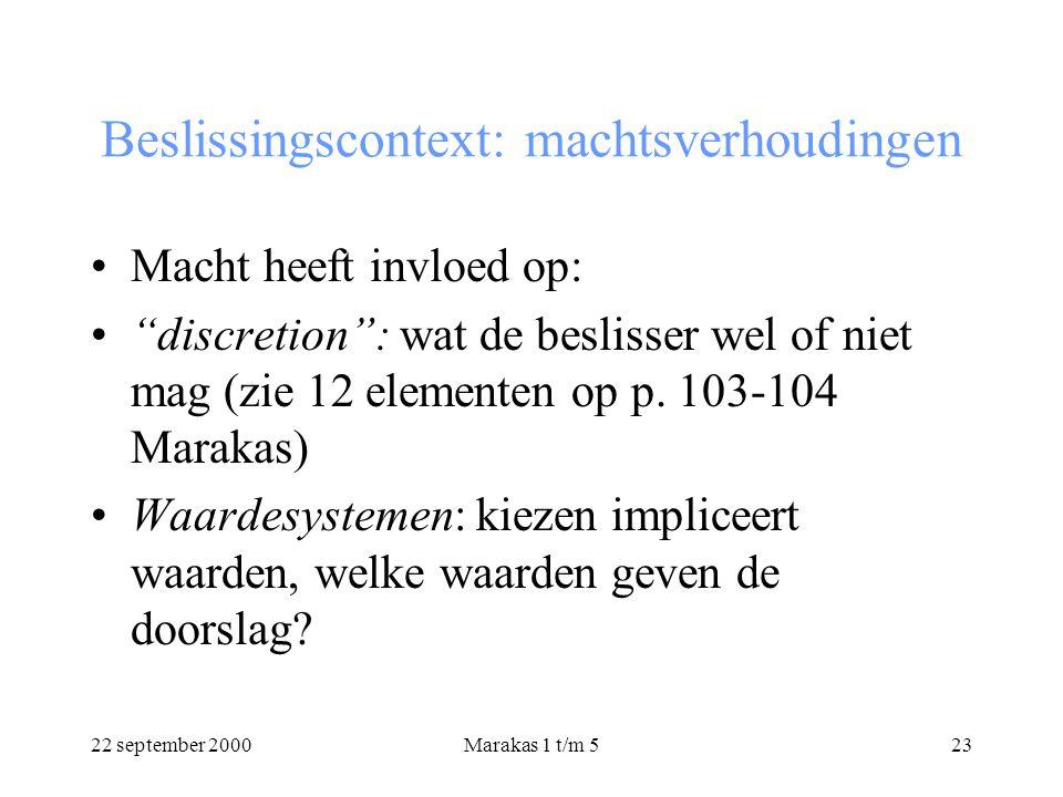 22 september 2000Marakas 1 t/m 523 Beslissingscontext: machtsverhoudingen Macht heeft invloed op: discretion : wat de beslisser wel of niet mag (zie 12 elementen op p.