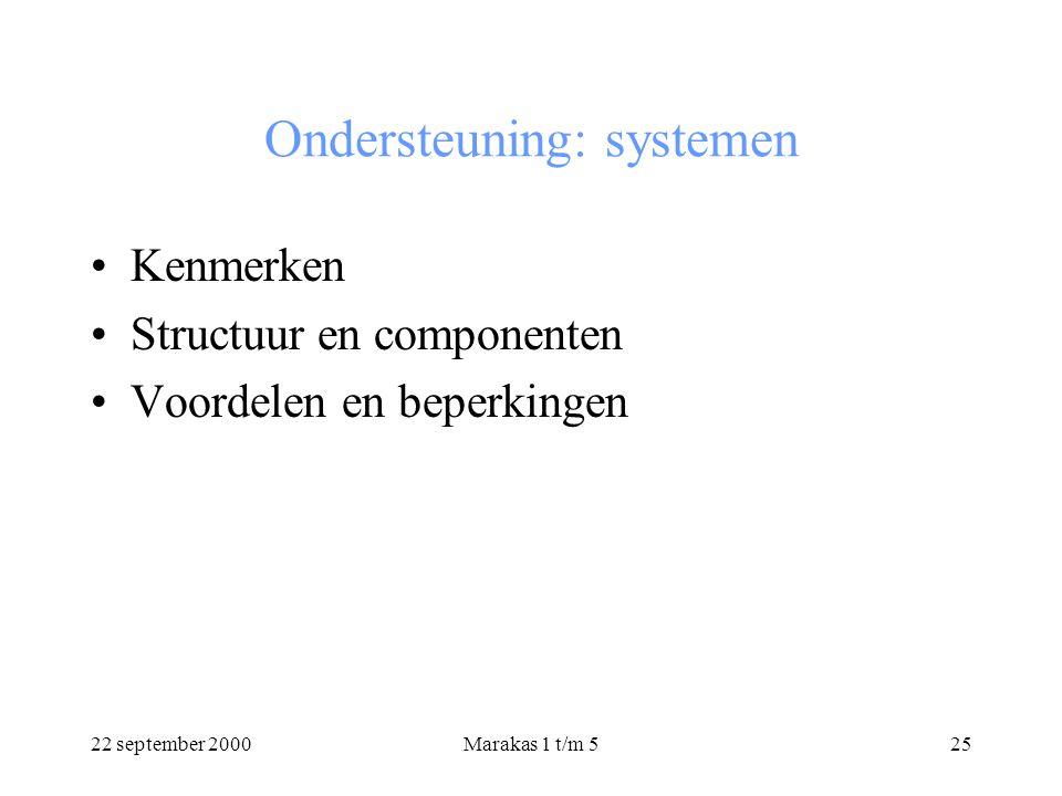 22 september 2000Marakas 1 t/m 525 Ondersteuning: systemen Kenmerken Structuur en componenten Voordelen en beperkingen