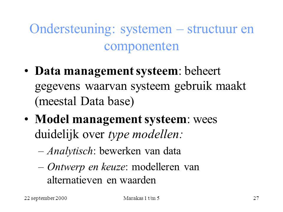 22 september 2000Marakas 1 t/m 527 Ondersteuning: systemen – structuur en componenten Data management systeem: beheert gegevens waarvan systeem gebruik maakt (meestal Data base) Model management systeem: wees duidelijk over type modellen: –Analytisch: bewerken van data –Ontwerp en keuze: modelleren van alternatieven en waarden