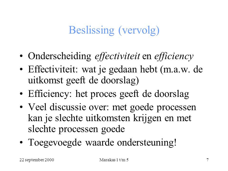 22 september 2000Marakas 1 t/m 57 Beslissing (vervolg) Onderscheiding effectiviteit en efficiency Effectiviteit: wat je gedaan hebt (m.a.w.
