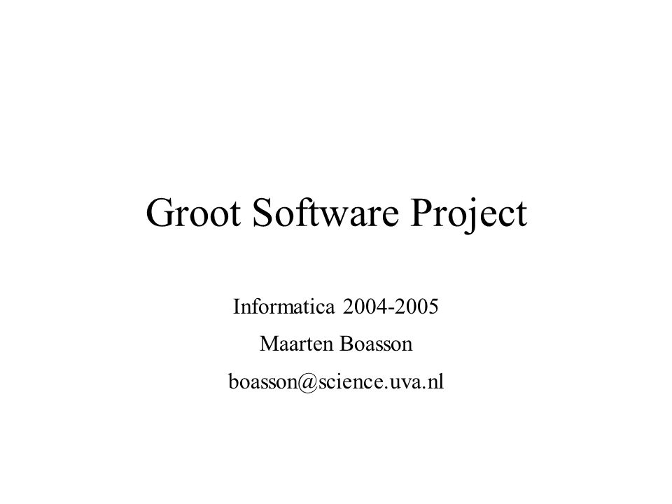 Groot Software Project Informatica 2004-2005 Maarten Boasson boasson@science.uva.nl