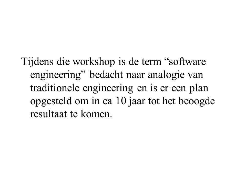 "Tijdens die workshop is de term ""software engineering"" bedacht naar analogie van traditionele engineering en is er een plan opgesteld om in ca 10 jaar"