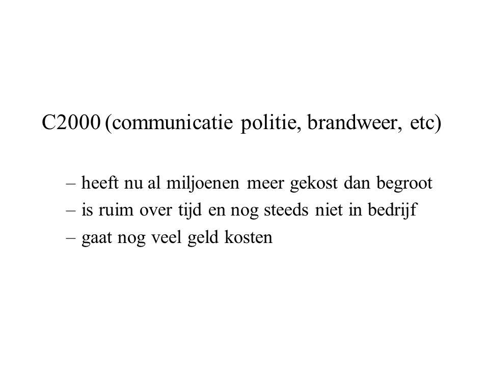 C2000 (communicatie politie, brandweer, etc) –heeft nu al miljoenen meer gekost dan begroot –is ruim over tijd en nog steeds niet in bedrijf –gaat nog veel geld kosten