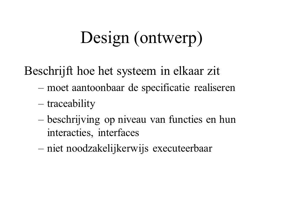 Design (ontwerp) Beschrijft hoe het systeem in elkaar zit –moet aantoonbaar de specificatie realiseren –traceability –beschrijving op niveau van functies en hun interacties, interfaces –niet noodzakelijkerwijs executeerbaar