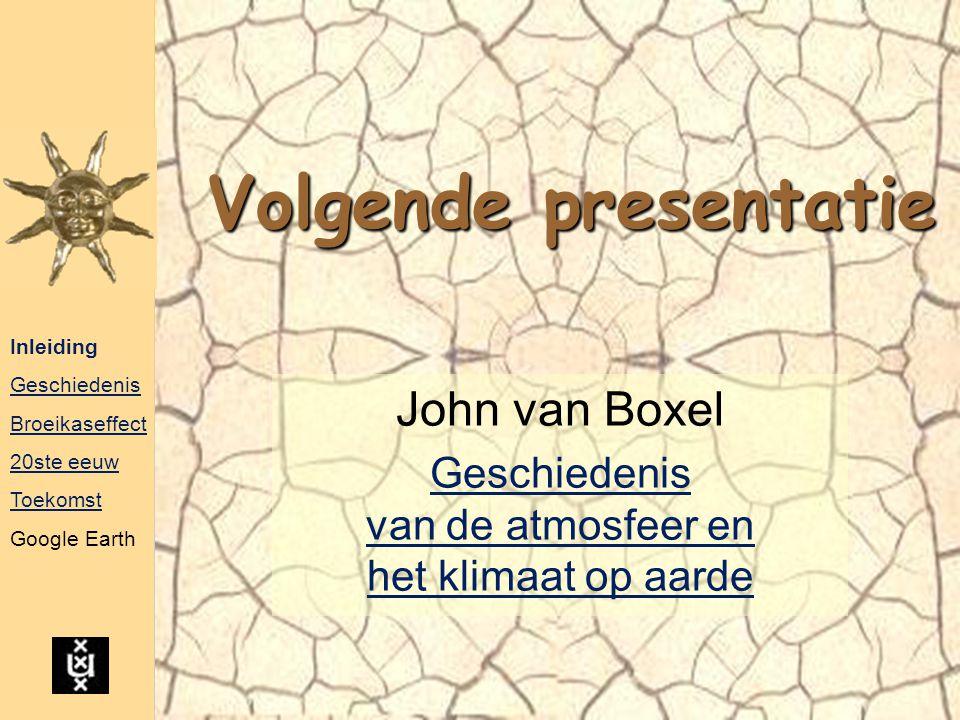 Volgende presentatie John van Boxel Geschiedenis van de atmosfeer en het klimaat op aarde Inleiding Geschiedenis Broeikaseffect 20ste eeuw Toekomst Go