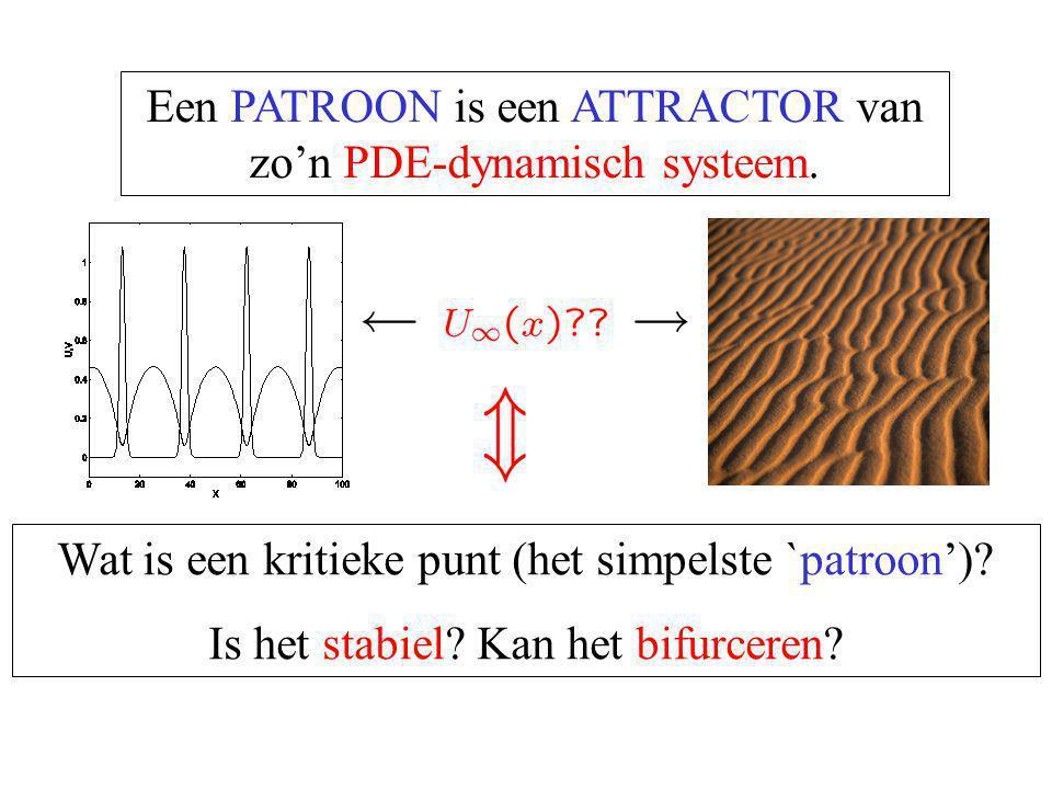 Een PATROON is een ATTRACTOR van zo'n PDE-dynamisch systeem. Wat is een kritieke punt (het simpelste `patroon')? Is het stabiel? Kan het bifurceren?