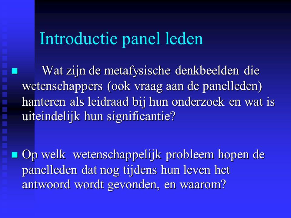 Introductie panel leden Wat zijn de metafysische denkbeelden die wetenschappers (ook vraag aan de panelleden) hanteren als leidraad bij hun onderzoek en wat is uiteindelijk hun significantie.