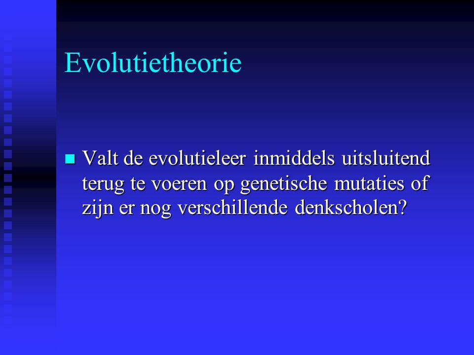 Evolutietheorie Valt de evolutieleer inmiddels uitsluitend terug te voeren op genetische mutaties of zijn er nog verschillende denkscholen.