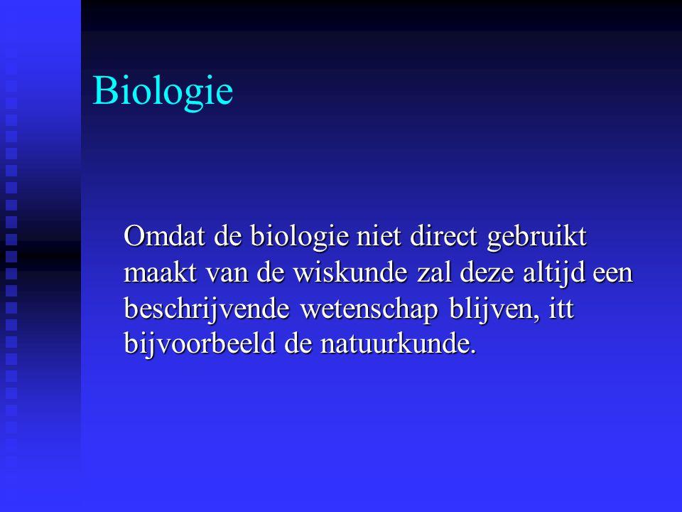 Biologie Omdat de biologie niet direct gebruikt maakt van de wiskunde zal deze altijd een beschrijvende wetenschap blijven, itt bijvoorbeeld de natuurkunde.