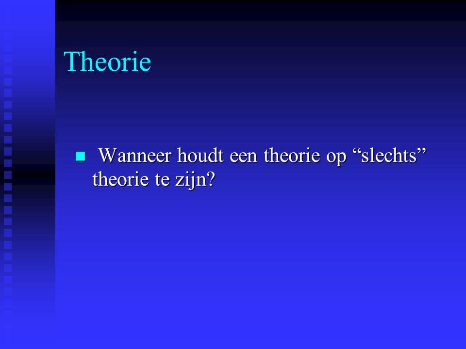 Theorie Wanneer houdt een theorie op slechts theorie te zijn.
