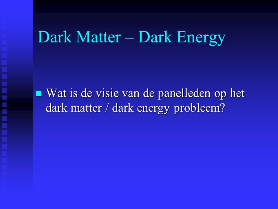 Dark Matter – Dark Energy Wat is de visie van de panelleden op het dark matter / dark energy probleem? Wat is de visie van de panelleden op het dark m