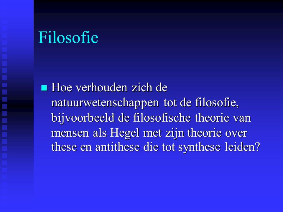 Filosofie Hoe verhouden zich de natuurwetenschappen tot de filosofie, bijvoorbeeld de filosofische theorie van mensen als Hegel met zijn theorie over these en antithese die tot synthese leiden.