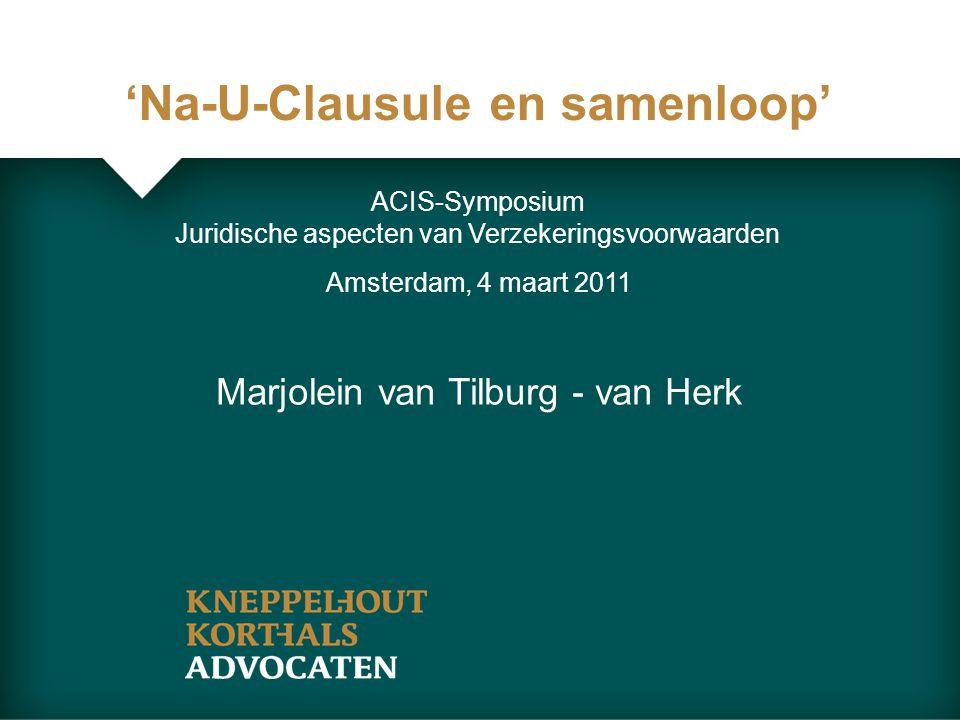 'Na-U-Clausule en samenloop' Amsterdam, 4 maart 2011 Marjolein van Tilburg - van Herk ACIS-Symposium Juridische aspecten van Verzekeringsvoorwaarden