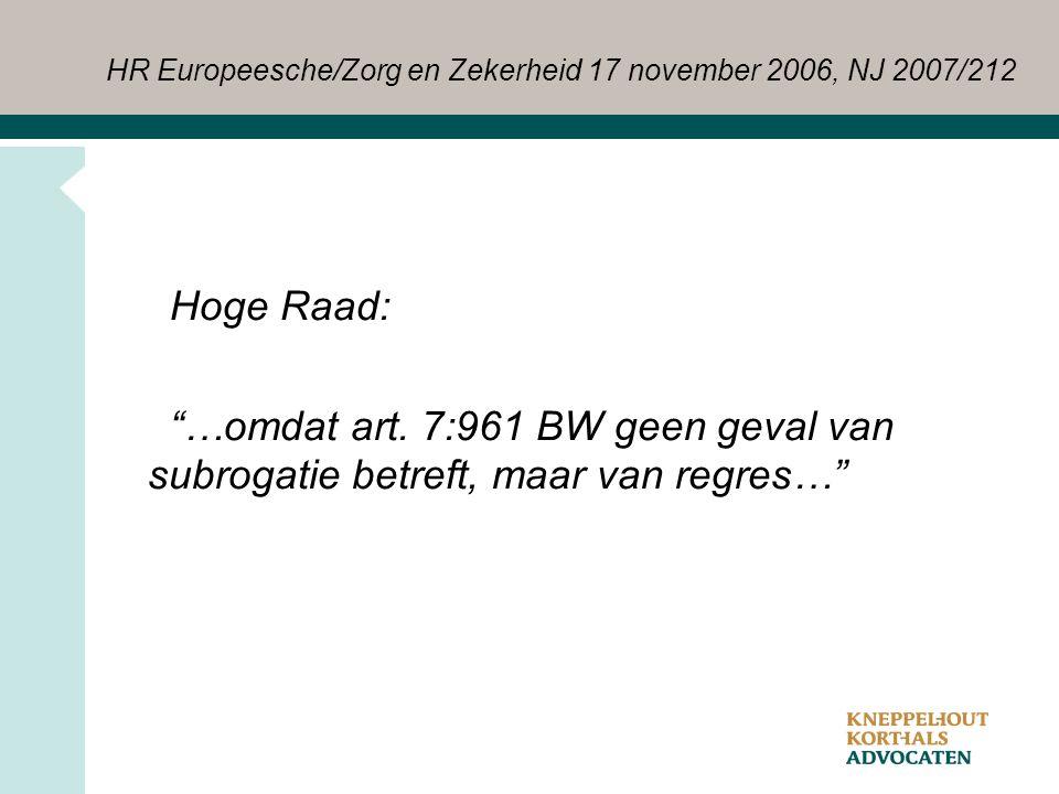 """HR Europeesche/Zorg en Zekerheid 17 november 2006, NJ 2007/212 Hoge Raad: """"…omdat art. 7:961 BW geen geval van subrogatie betreft, maar van regres…"""""""