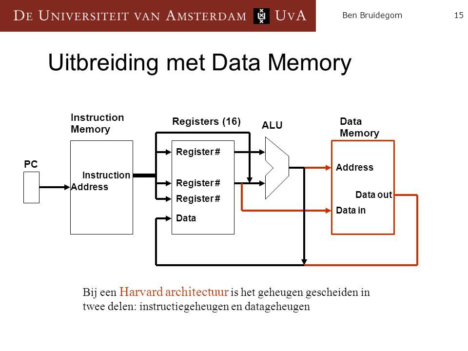 15Ben Bruidegom Uitbreiding met Data Memory Instruction Memory Registers (16)Data Memory ALU PC Instruction Data in Address Register # Data Data out Bij een Harvard architectuur is het geheugen gescheiden in twee delen: instructiegeheugen en datageheugen