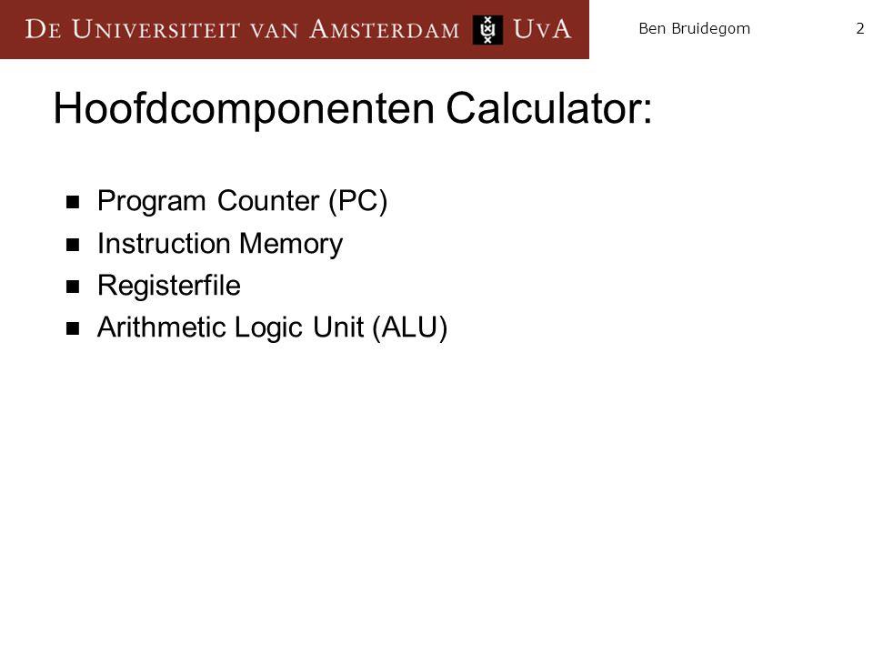2Ben Bruidegom Hoofdcomponenten Calculator: Program Counter (PC) Instruction Memory Registerfile Arithmetic Logic Unit (ALU)