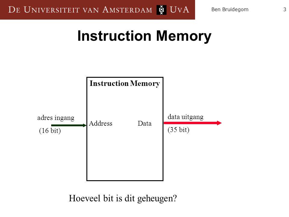 3Ben Bruidegom Instruction Memory Address Data data uitgang (35 bit) adres ingang (16 bit) Hoeveel bit is dit geheugen?