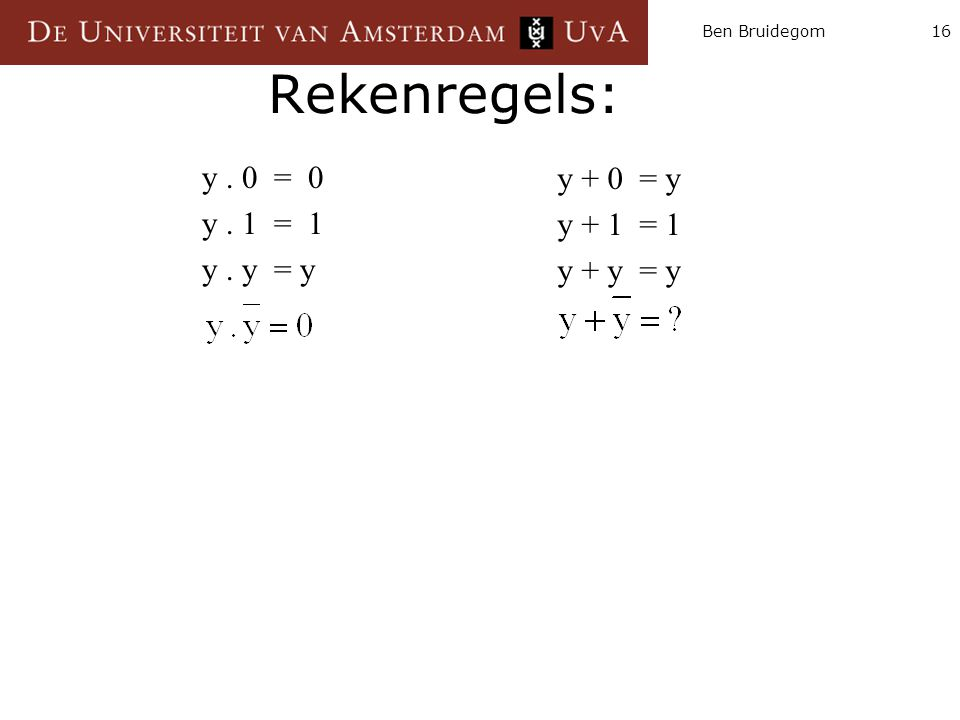Ben Bruidegom16 Rekenregels: y. 0 = 0 y. 1 = 1 y. y = y y + 0 = y y + 1 = 1 y + y = y