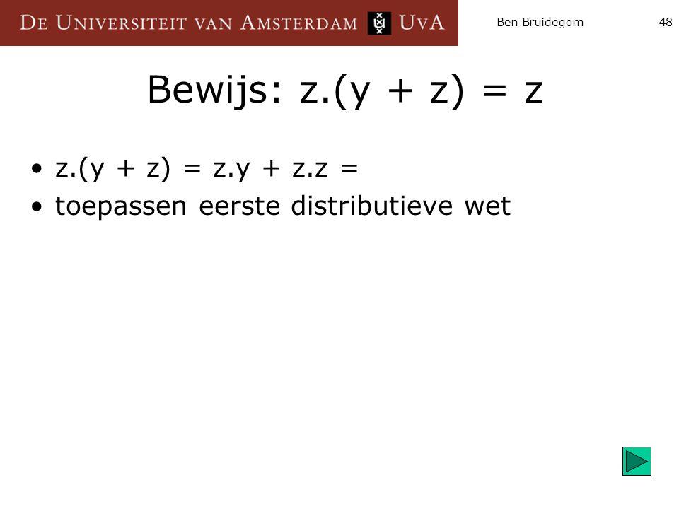 Ben Bruidegom48 Bewijs: z.(y + z) = z z.(y + z) = z.y + z.z = toepassen eerste distributieve wet